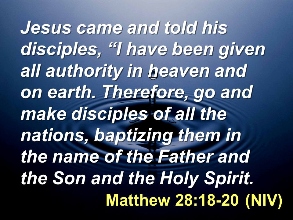 Jesus came and told his disciples, I have been given all authority in heaven and on earth. Therefore, go and make disciples of all the nations, baptizing them in the name of the Father and the Son and the Holy Spirit.