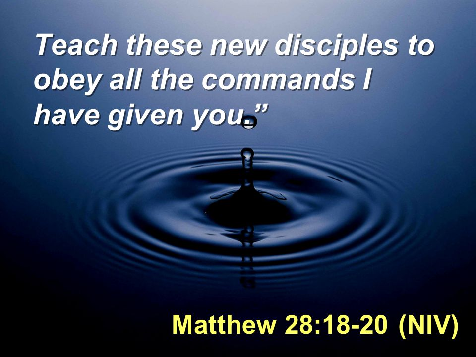 Teach these new disciples to obey all the commands I have given you.