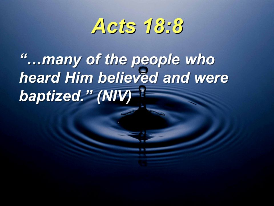 Acts 18:8 …many of the people who heard Him believed and were baptized. (NIV)