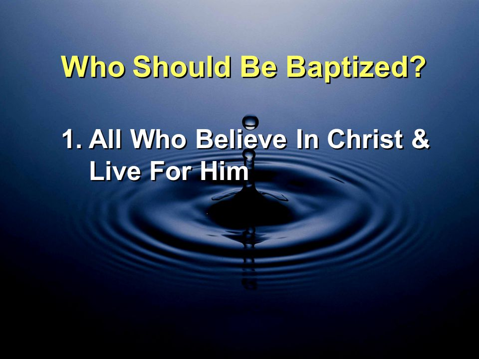 Who Should Be Baptized All Who Believe In Christ & Live For Him