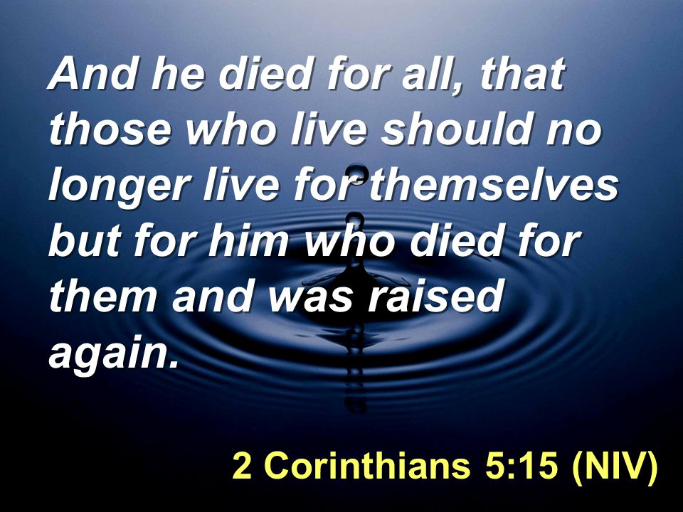 And he died for all, that those who live should no longer live for themselves but for him who died for them and was raised again.
