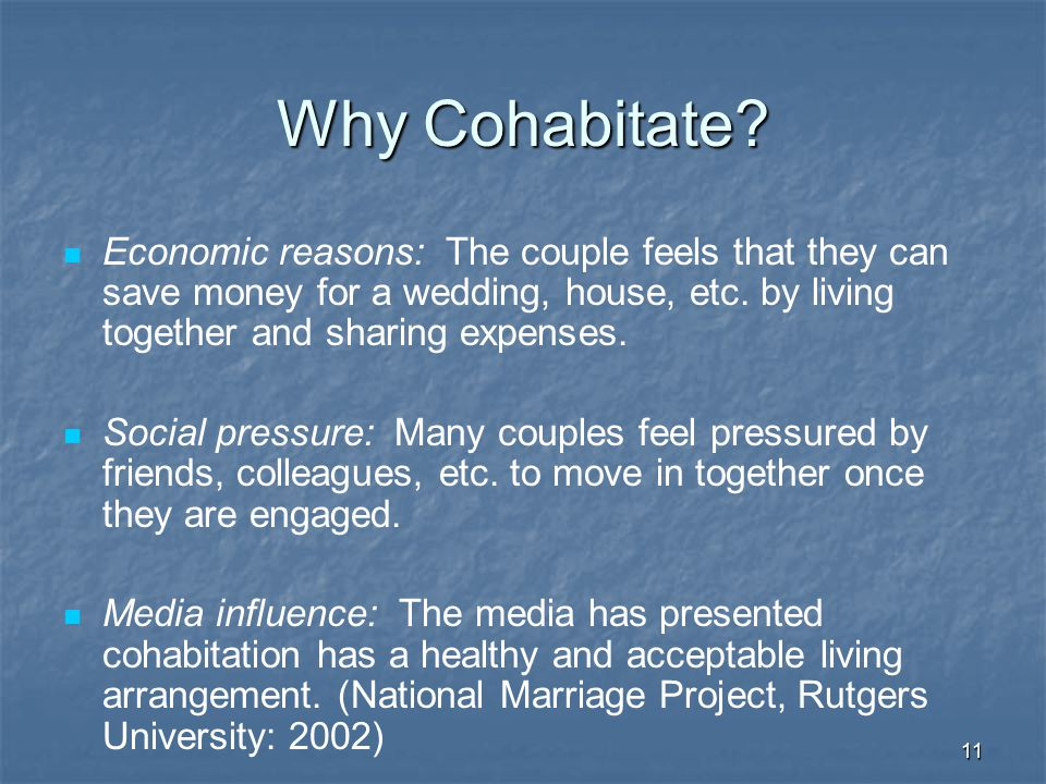Why Cohabitate Economic reasons: The couple feels that they can save money for a wedding, house, etc. by living together and sharing expenses.