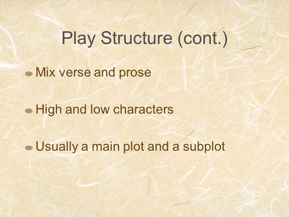 Play Structure (cont.) Mix verse and prose High and low characters