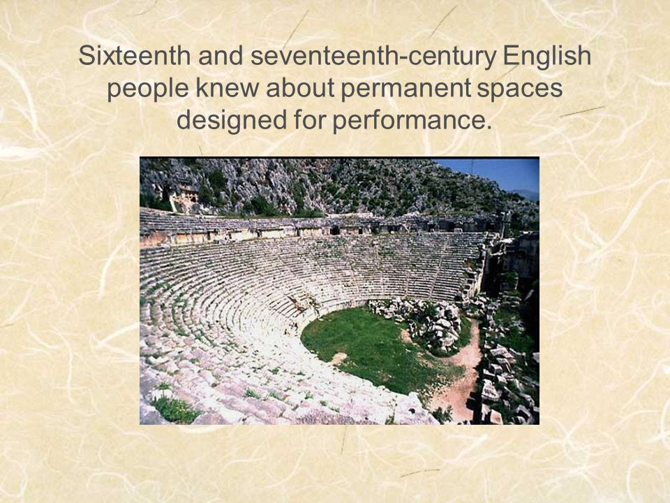 Sixteenth and seventeenth-century English people knew about permanent spaces designed for performance.