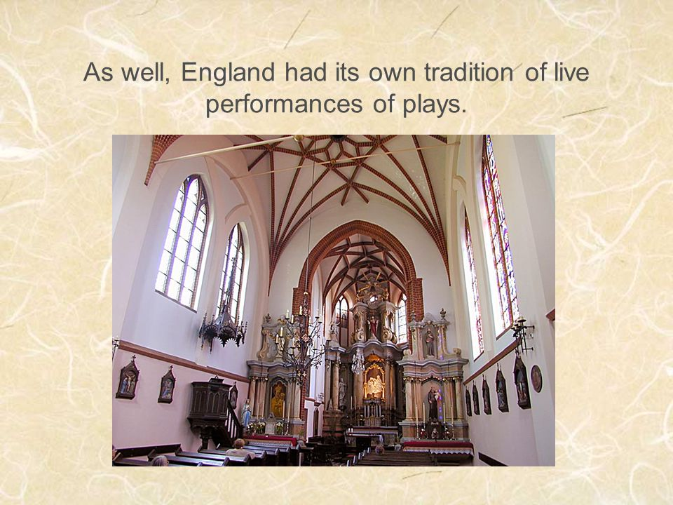 As well, England had its own tradition of live performances of plays.