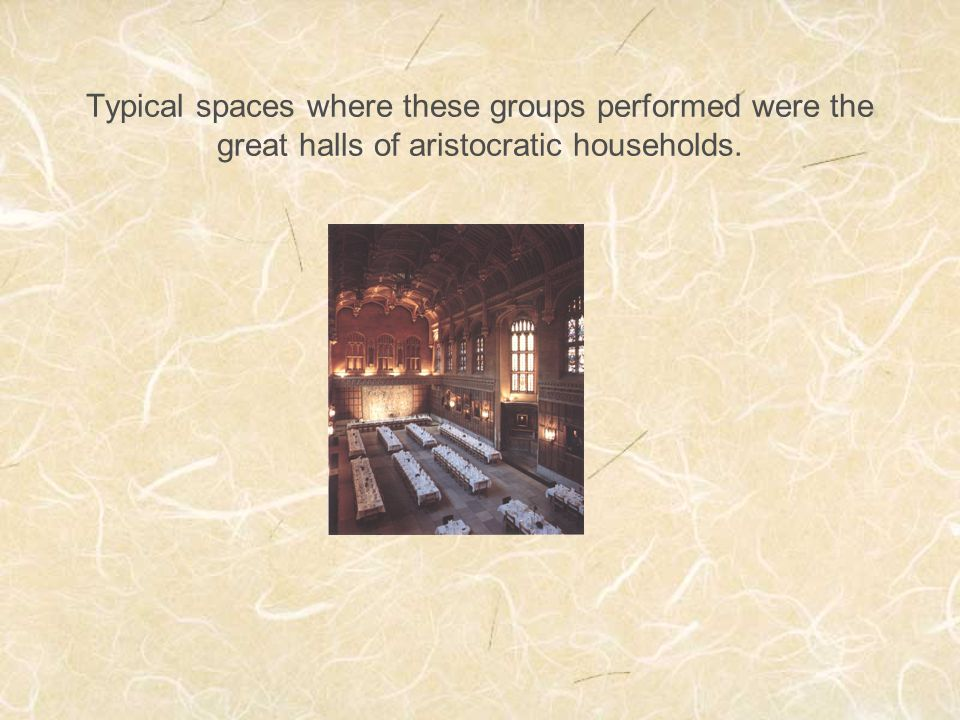 Typical spaces where these groups performed were the great halls of aristocratic households.