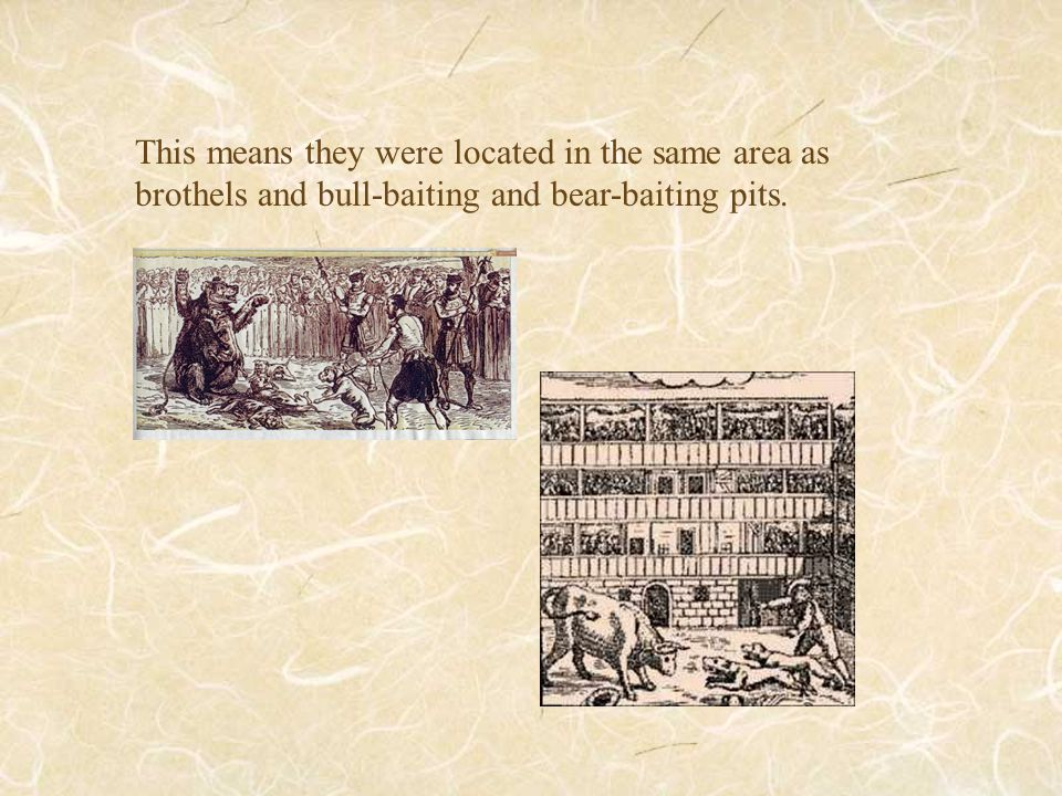 This means they were located in the same area as brothels and bull-baiting and bear-baiting pits.