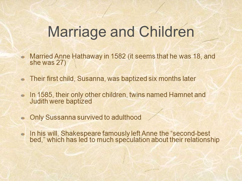 Marriage and Children Married Anne Hathaway in 1582 (it seems that he was 18, and she was 27)