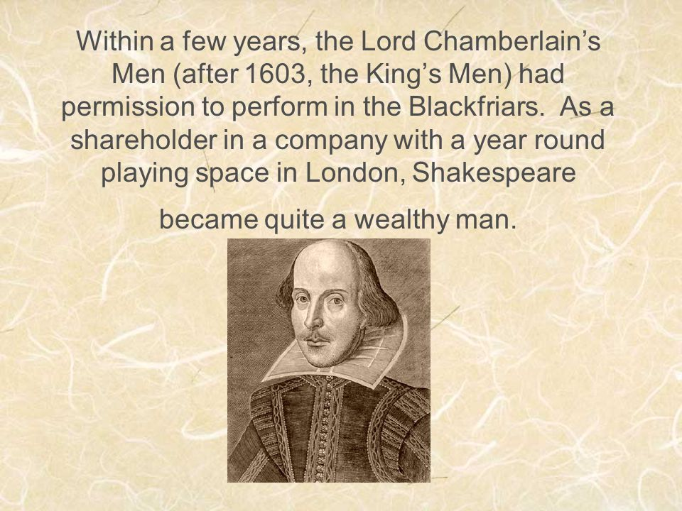 Within a few years, the Lord Chamberlain's Men (after 1603, the King's Men) had permission to perform in the Blackfriars.