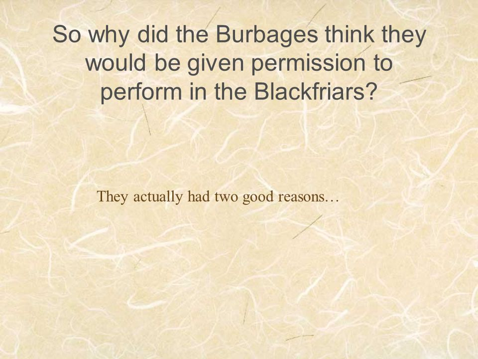 So why did the Burbages think they would be given permission to perform in the Blackfriars