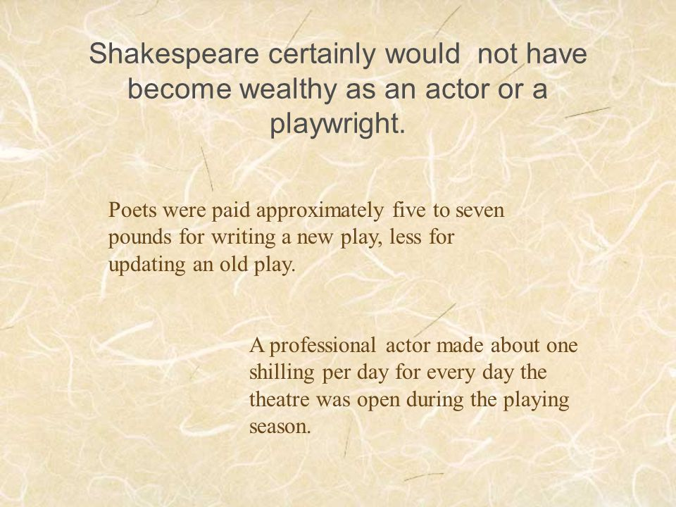 Shakespeare certainly would not have become wealthy as an actor or a playwright.