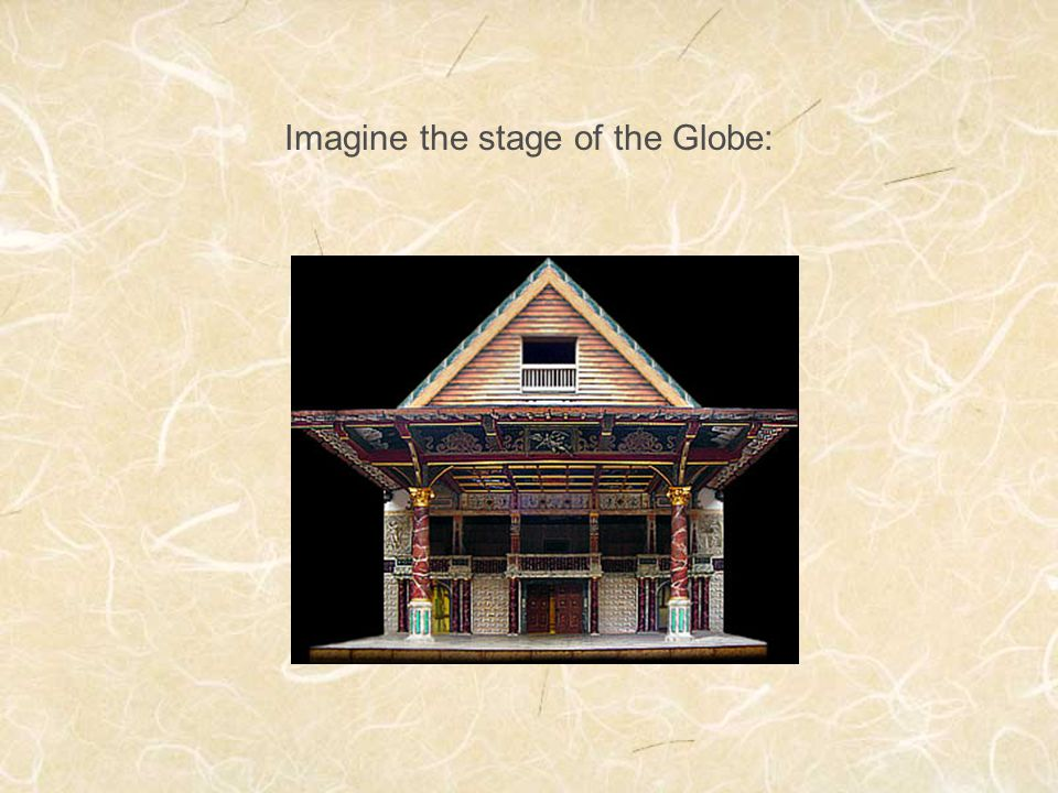 Imagine the stage of the Globe: