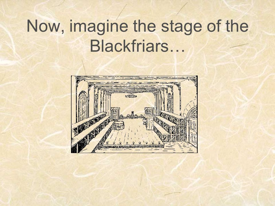 Now, imagine the stage of the Blackfriars…