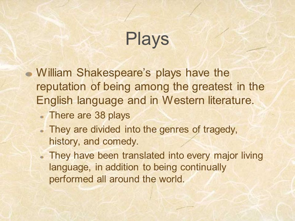 Plays William Shakespeare's plays have the reputation of being among the greatest in the English language and in Western literature.