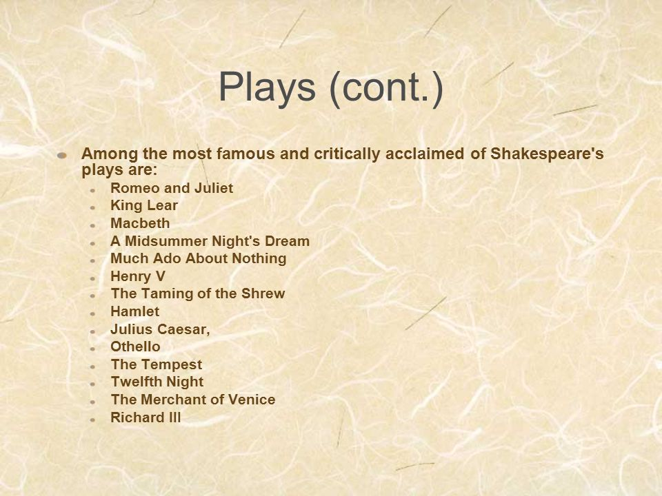 Plays (cont.) Among the most famous and critically acclaimed of Shakespeare s plays are: Romeo and Juliet.