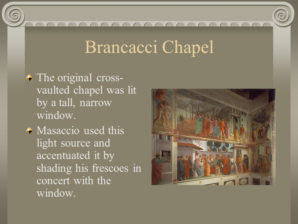 Brancacci Chapel The original cross-vaulted chapel was lit by a tall, narrow window.
