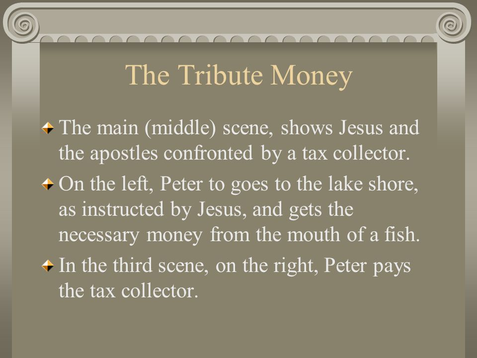 The Tribute Money The main (middle) scene, shows Jesus and the apostles confronted by a tax collector.