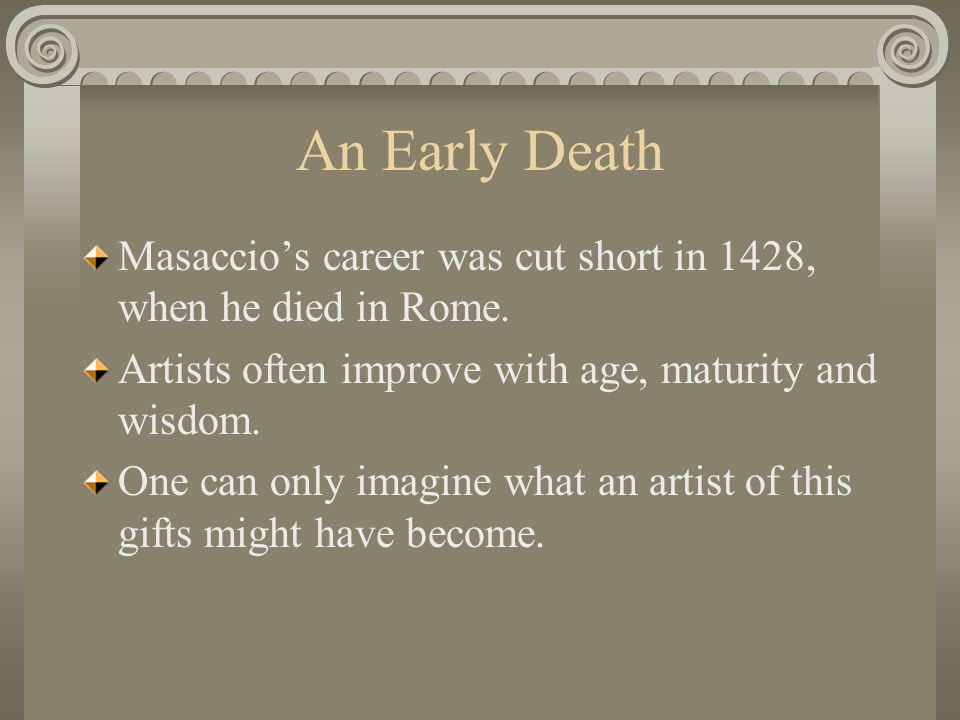 An Early Death Masaccio's career was cut short in 1428, when he died in Rome. Artists often improve with age, maturity and wisdom.