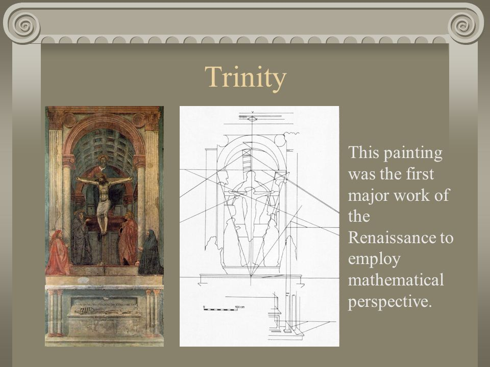Trinity This painting was the first major work of the Renaissance to employ mathematical perspective.