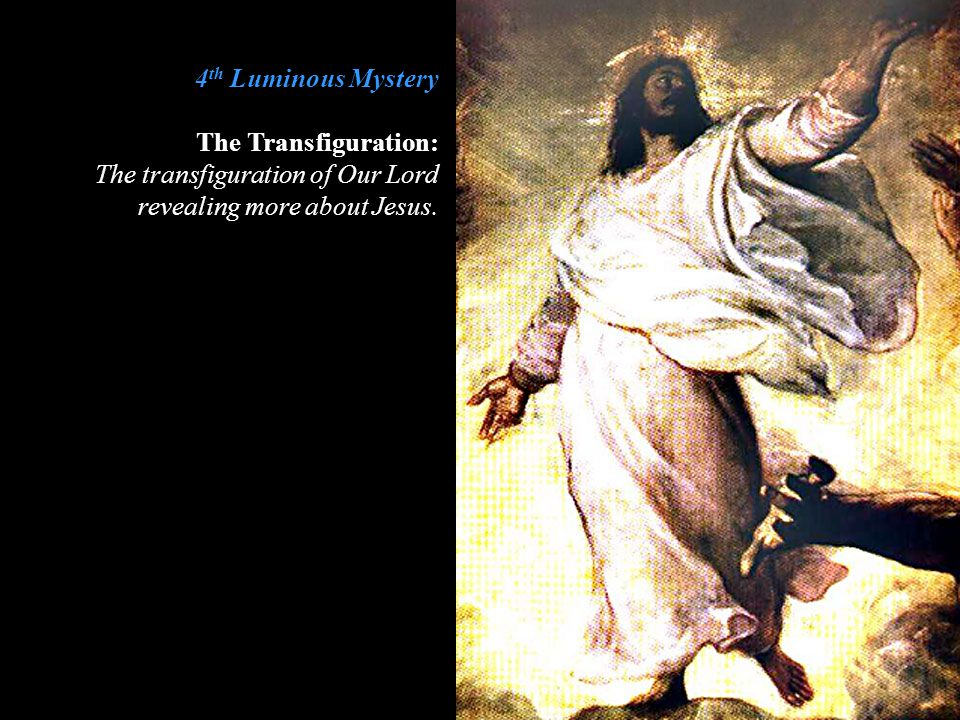 4th Luminous Mystery The Transfiguration: The transfiguration of Our Lord revealing more about Jesus.