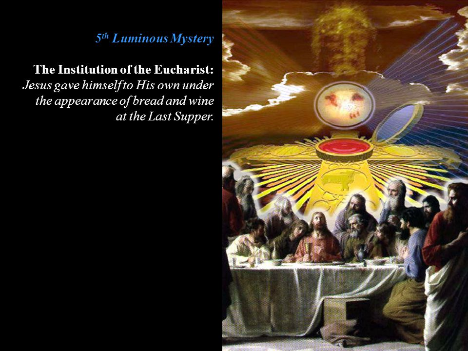 5th Luminous Mystery The Institution of the Eucharist: Jesus gave himself to His own under the appearance of bread and wine.