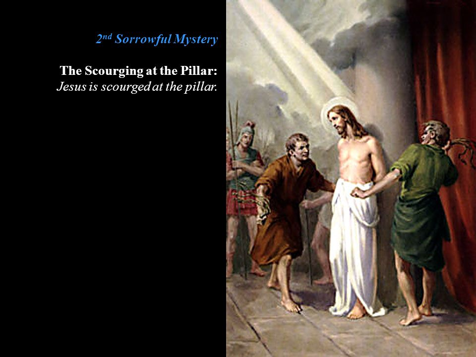 2nd Sorrowful Mystery The Scourging at the Pillar: Jesus is scourged at the pillar.