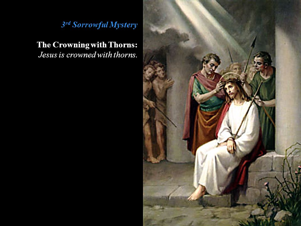 3rd Sorrowful Mystery The Crowning with Thorns: Jesus is crowned with thorns.