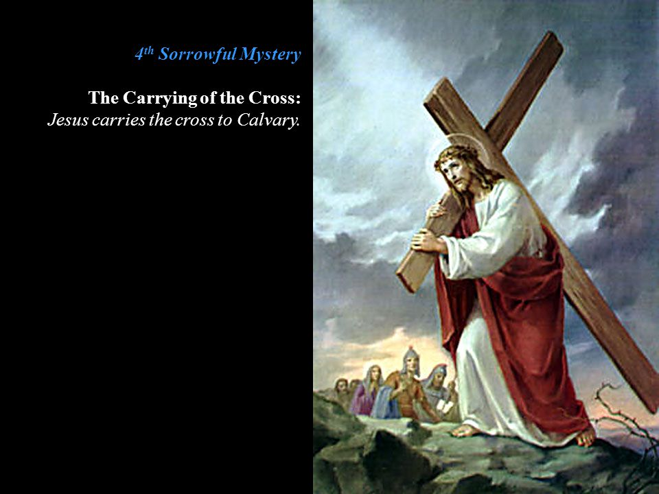 4th Sorrowful Mystery The Carrying of the Cross: Jesus carries the cross to Calvary.