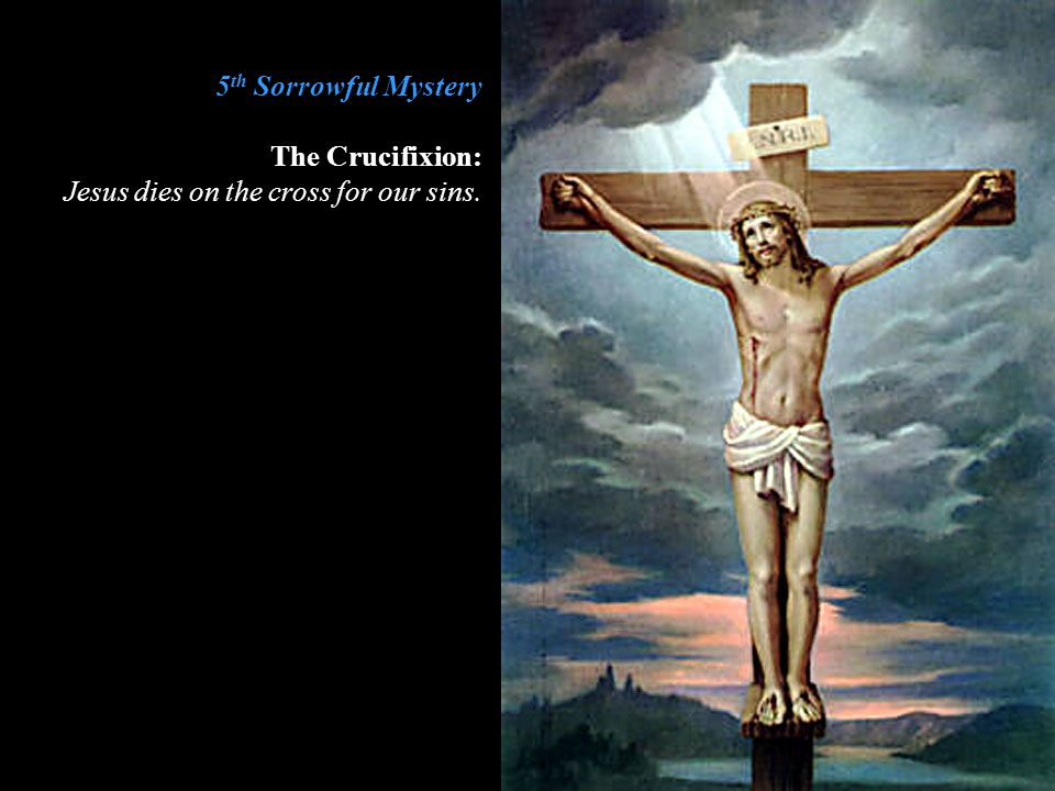 5th Sorrowful Mystery The Crucifixion: Jesus dies on the cross for our sins.
