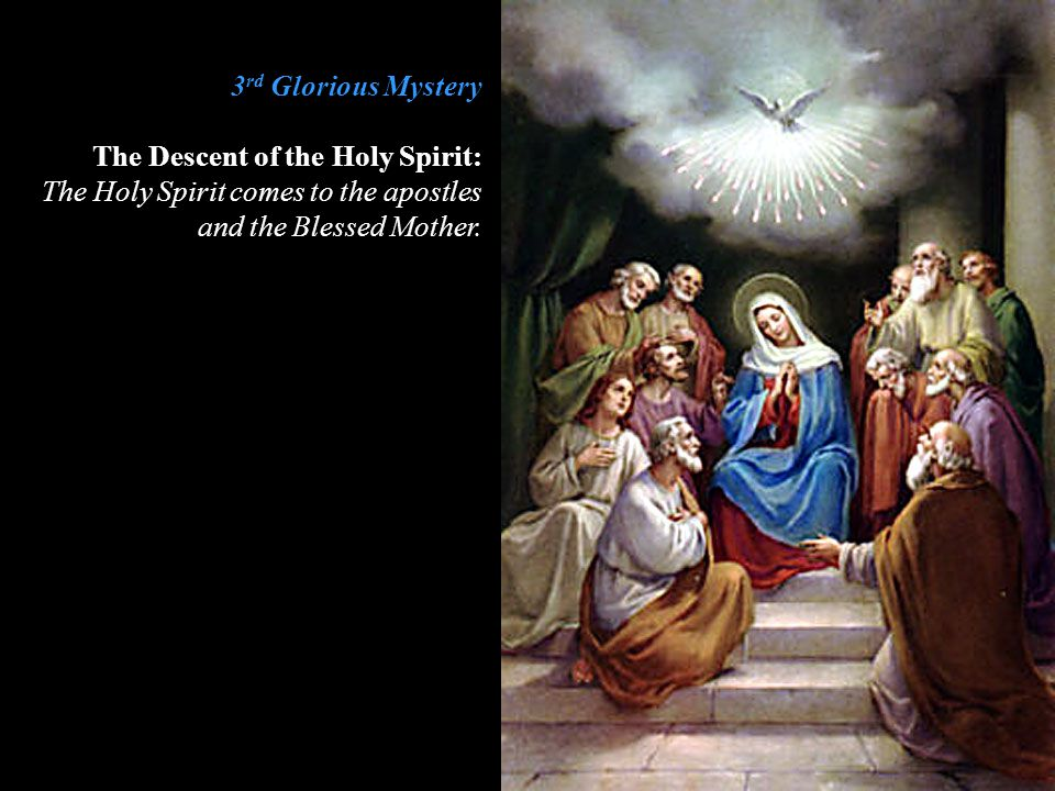 3rd Glorious Mystery The Descent of the Holy Spirit: The Holy Spirit comes to the apostles and the Blessed Mother.