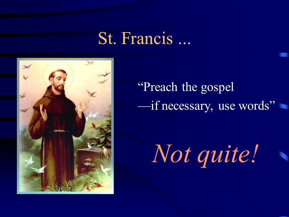 Not quite! St. Francis ... Preach the gospel
