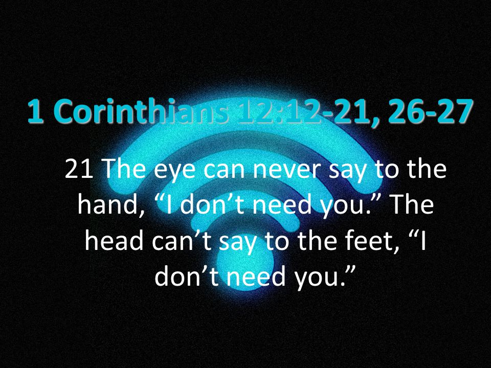 1 Corinthians 12:12-21, 26-27 21 The eye can never say to the hand, I don't need you. The head can't say to the feet, I don't need you.