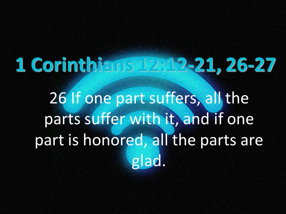 1 Corinthians 12:12-21, 26-27 26 If one part suffers, all the parts suffer with it, and if one part is honored, all the parts are glad.