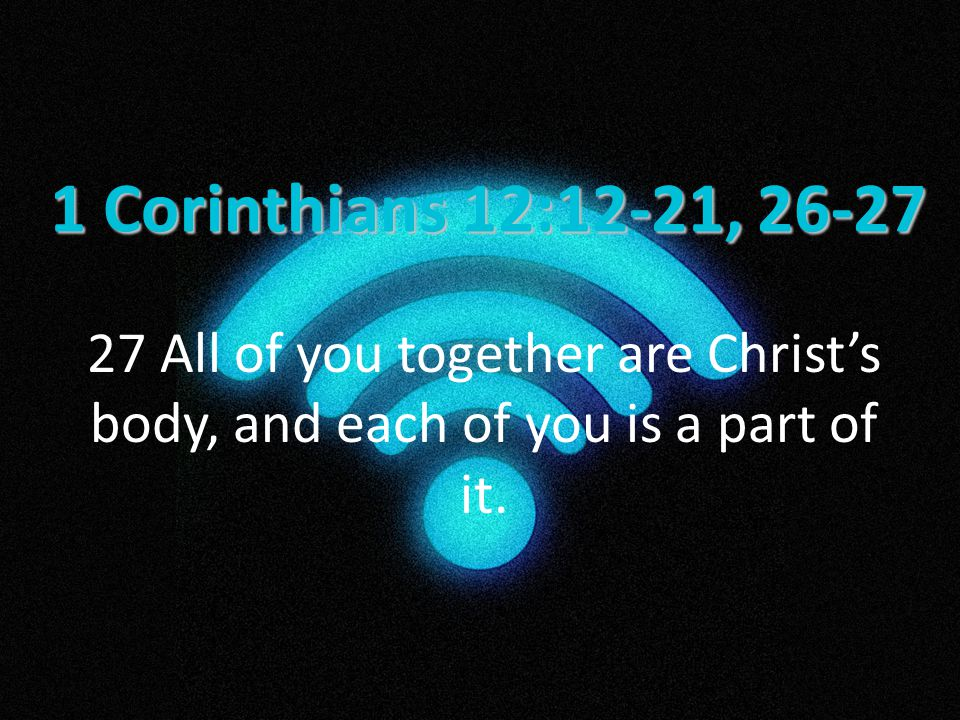 1 Corinthians 12:12-21, 26-27 27 All of you together are Christ's body, and each of you is a part of it.