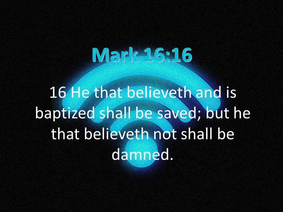 Mark 16:16 16 He that believeth and is baptized shall be saved; but he that believeth not shall be damned.
