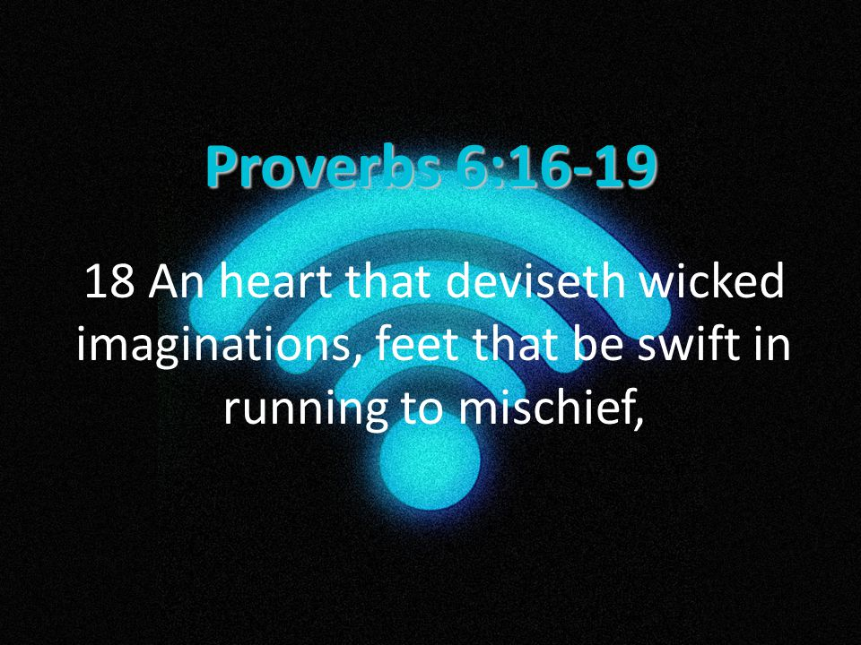 Proverbs 6:16-19 18 An heart that deviseth wicked imaginations, feet that be swift in running to mischief,