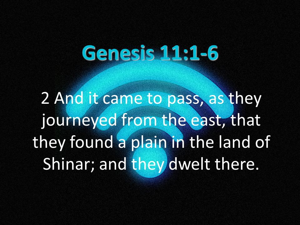 Genesis 11:1-6 2 And it came to pass, as they journeyed from the east, that they found a plain in the land of Shinar; and they dwelt there.