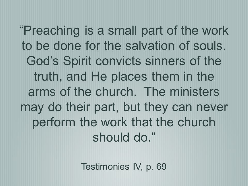 Preaching is a small part of the work to be done for the salvation of souls. God's Spirit convicts sinners of the truth, and He places them in the arms of the church. The ministers may do their part, but they can never perform the work that the church should do.