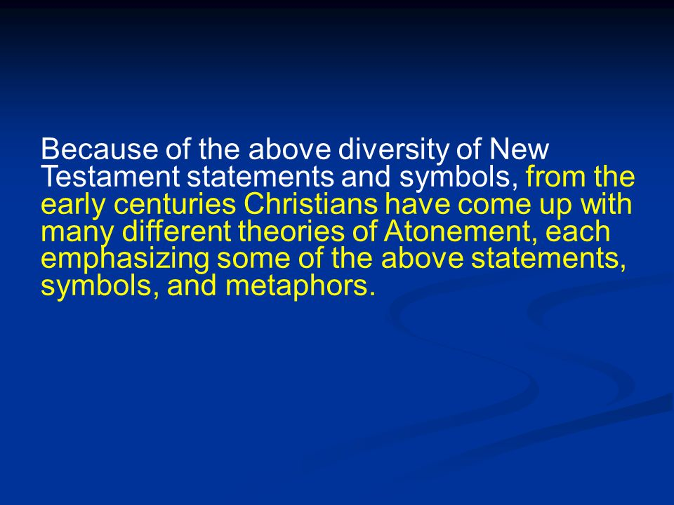 Because of the above diversity of New Testament statements and symbols, from the early centuries Christians have come up with many different theories of Atonement, each emphasizing some of the above statements, symbols, and metaphors.