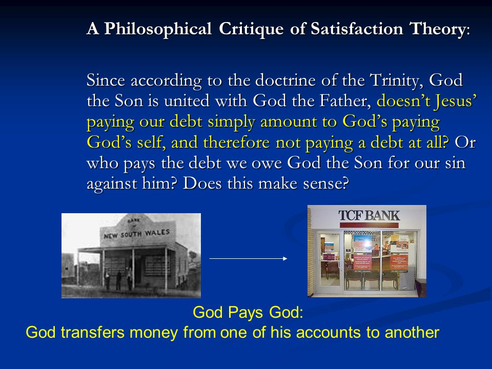 A Philosophical Critique of Satisfaction Theory: Since according to the doctrine of the Trinity, God the Son is united with God the Father, doesn't Jesus' paying our debt simply amount to God's paying God's self, and therefore not paying a debt at all Or who pays the debt we owe God the Son for our sin against him Does this make sense