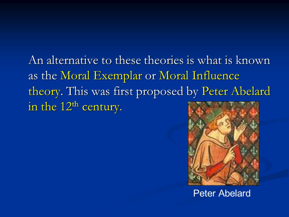 An alternative to these theories is what is known as the Moral Exemplar or Moral Influence theory. This was first proposed by Peter Abelard in the 12th century.