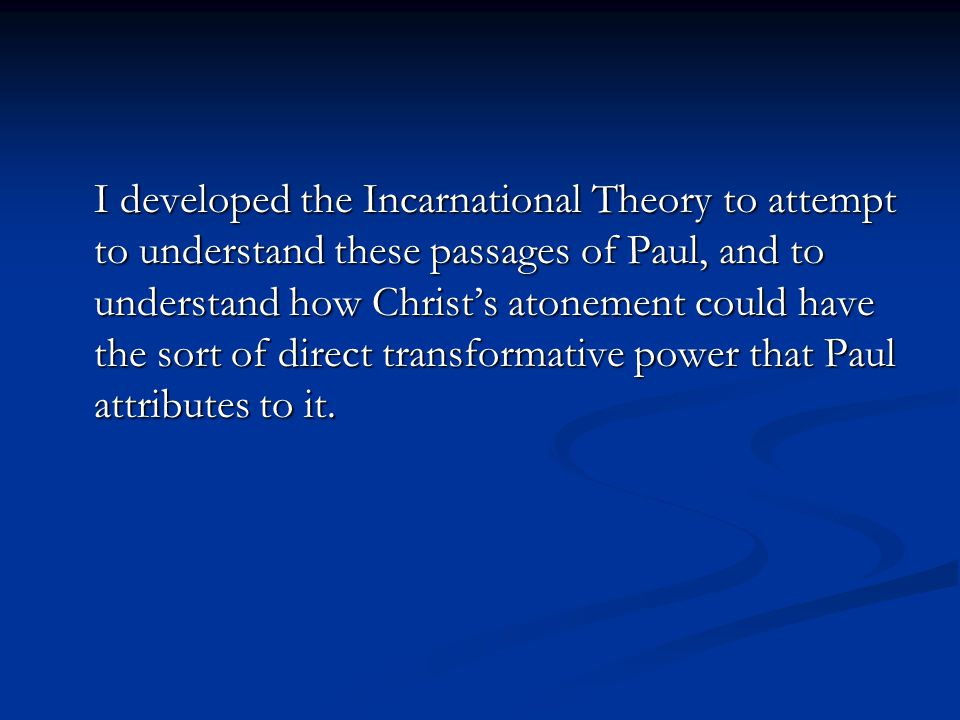I developed the Incarnational Theory to attempt to understand these passages of Paul, and to understand how Christ's atonement could have the sort of direct transformative power that Paul attributes to it.