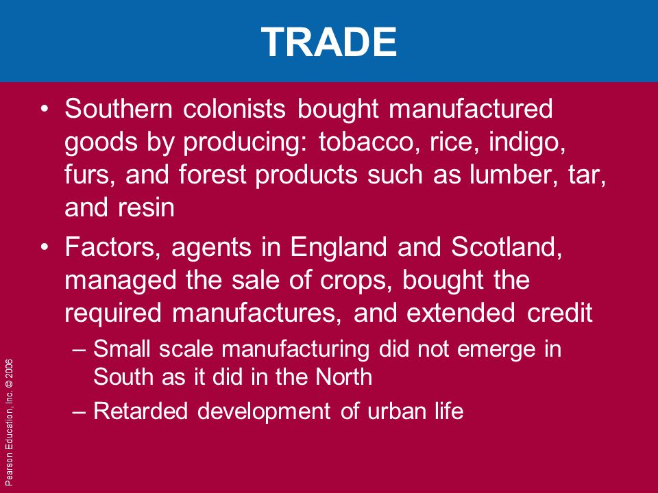 TRADE Southern colonists bought manufactured goods by producing: tobacco, rice, indigo, furs, and forest products such as lumber, tar, and resin.