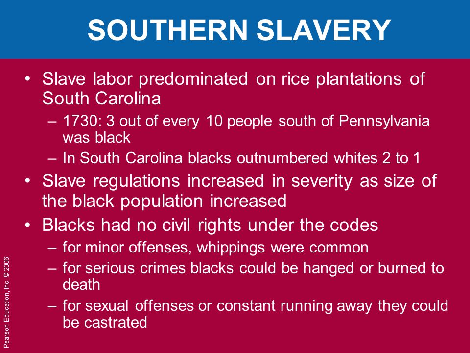 SOUTHERN SLAVERY Slave labor predominated on rice plantations of South Carolina. 1730: 3 out of every 10 people south of Pennsylvania was black.