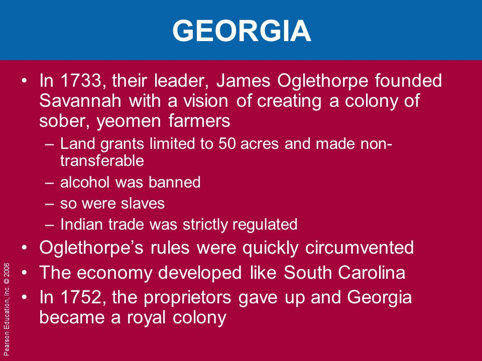 GEORGIA In 1733, their leader, James Oglethorpe founded Savannah with a vision of creating a colony of sober, yeomen farmers.