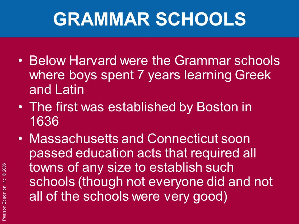 GRAMMAR SCHOOLS Below Harvard were the Grammar schools where boys spent 7 years learning Greek and Latin.