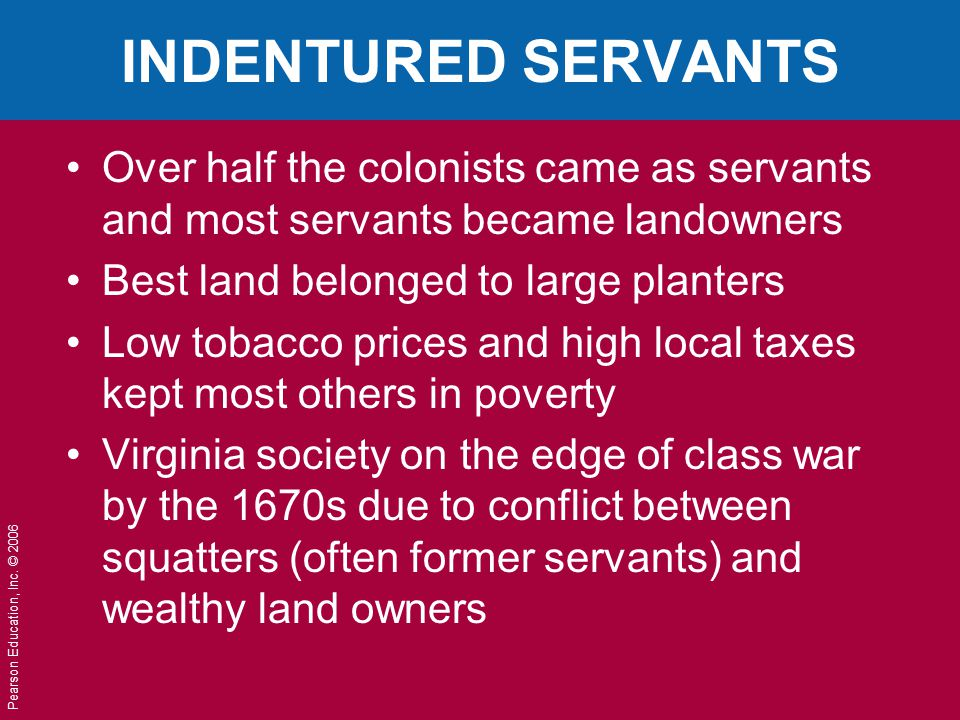 INDENTURED SERVANTS Over half the colonists came as servants and most servants became landowners. Best land belonged to large planters.