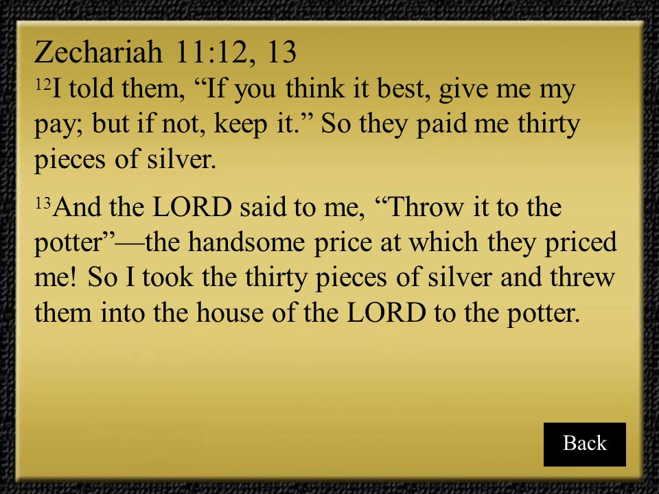 Zechariah 11:12, 13 12I told them, If you think it best, give me my pay; but if not, keep it. So they paid me thirty pieces of silver.