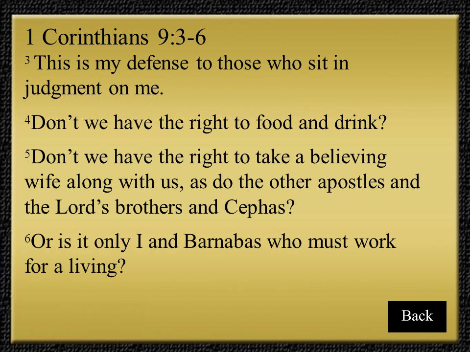1 Corinthians 9:3-6 3 This is my defense to those who sit in judgment on me. 4Don't we have the right to food and drink