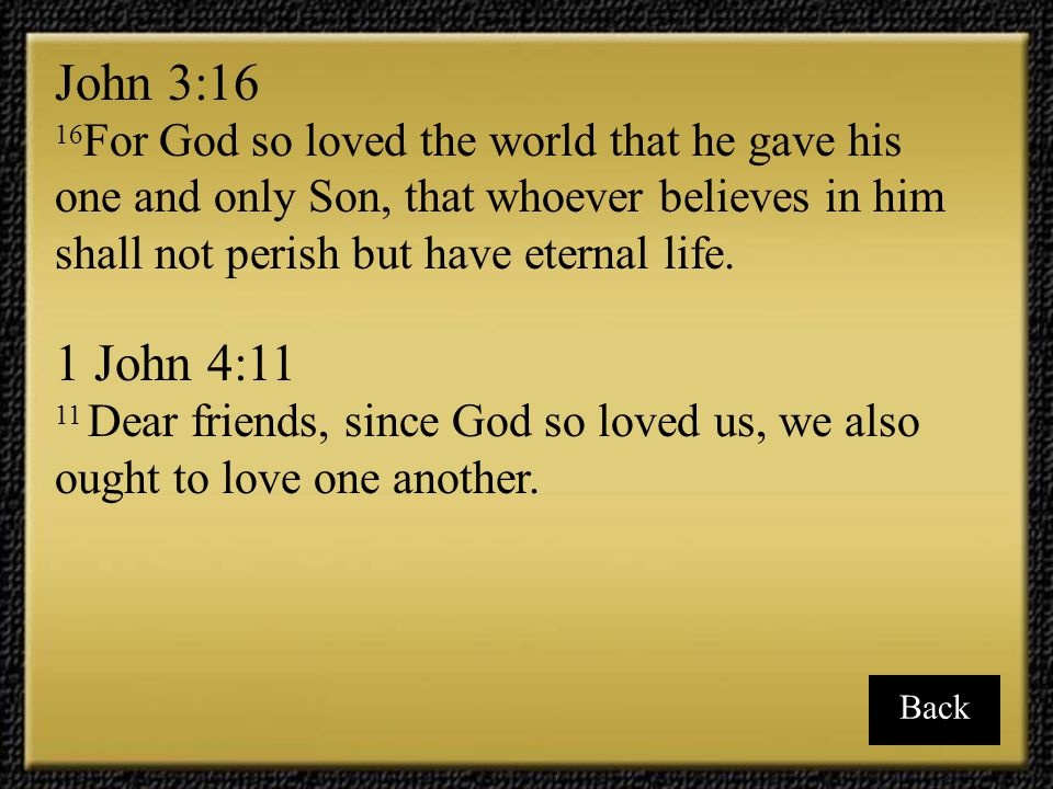 John 3:16 16For God so loved the world that he gave his one and only Son, that whoever believes in him shall not perish but have eternal life.
